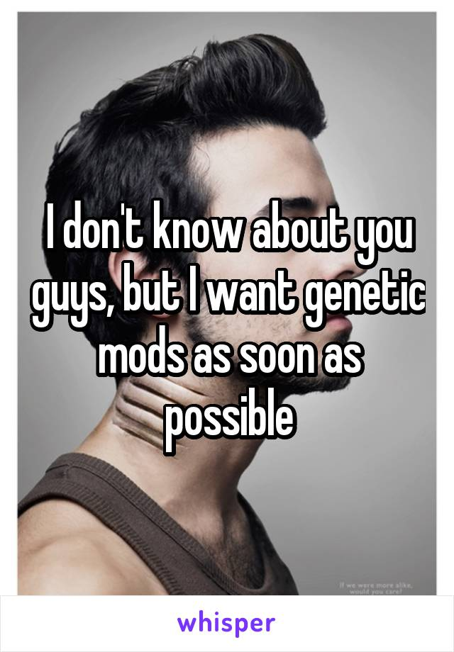 I don't know about you guys, but I want genetic mods as soon as possible
