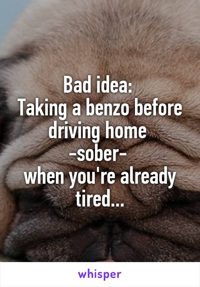 Bad idea:  Taking a benzo before driving home  -sober-  when you're already tired...