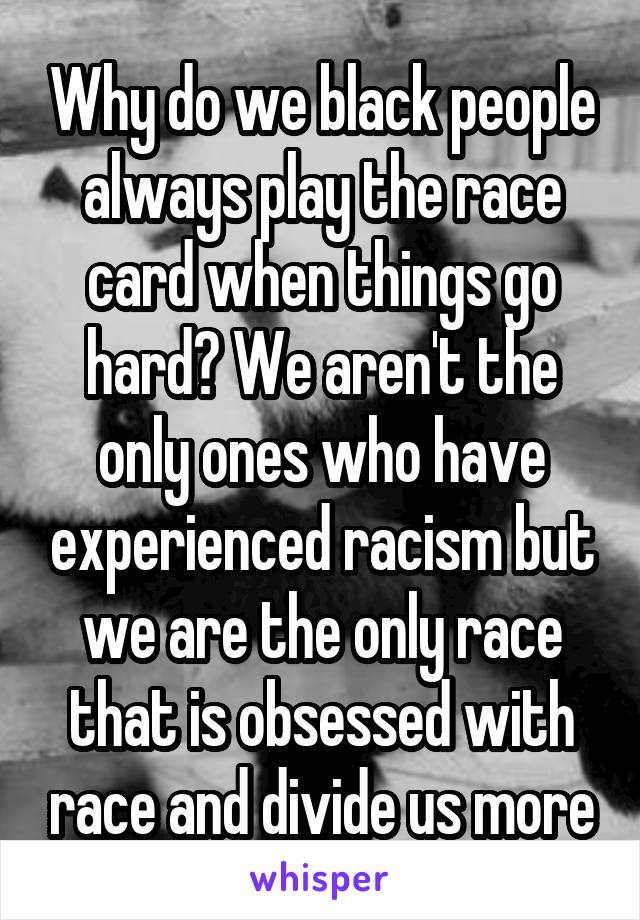 Why do we black people always play the race card when things go hard? We aren't the only ones who have experienced racism but we are the only race that is obsessed with race and divide us more