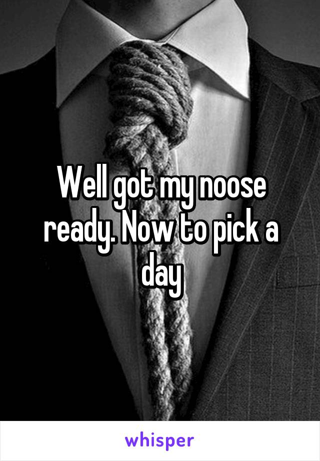 Well got my noose ready. Now to pick a day