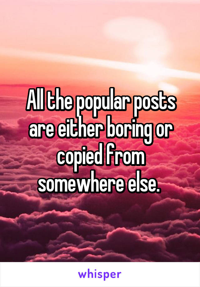 All the popular posts are either boring or copied from somewhere else.