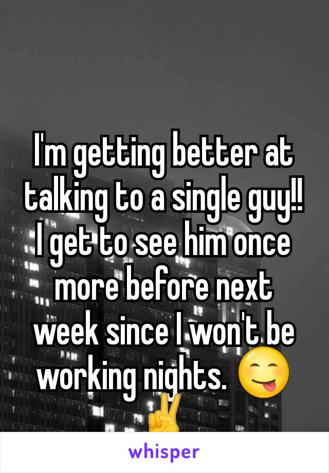 I'm getting better at talking to a single guy!! I get to see him once more before next week since I won't be working nights. 😋✌