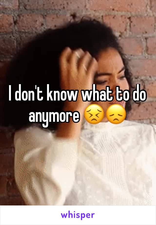 I don't know what to do anymore 😣😞