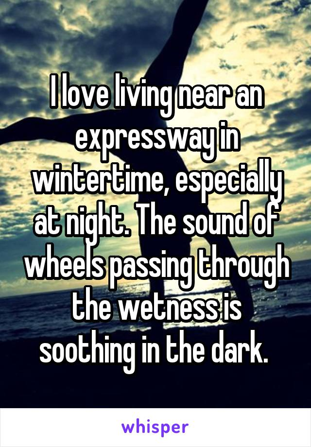 I love living near an expressway in wintertime, especially at night. The sound of wheels passing through the wetness is soothing in the dark.