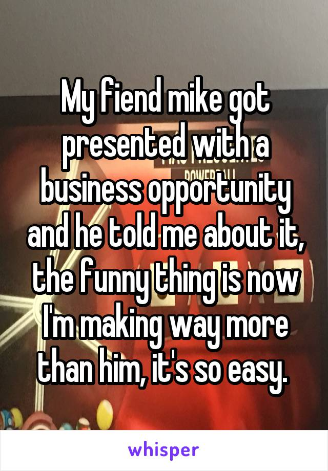 My fiend mike got presented with a business opportunity and he told me about it, the funny thing is now I'm making way more than him, it's so easy.