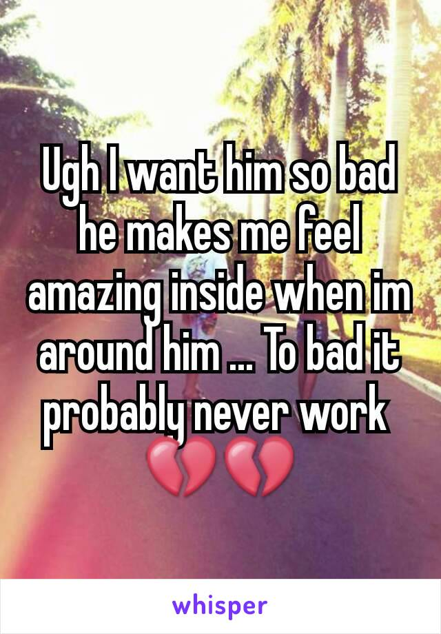Ugh I want him so bad he makes me feel amazing inside when im around him ... To bad it probably never work  💔💔