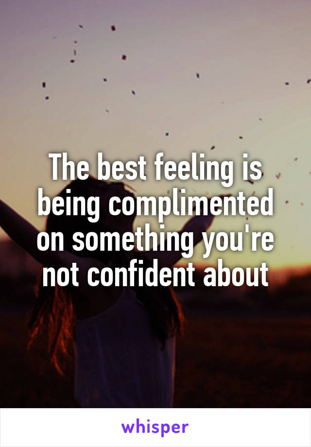 The best feeling is being complimented on something you're not confident about