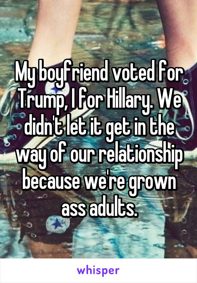 My boyfriend voted for Trump, I for Hillary. We didn't let it get in the way of our relationship because we're grown ass adults.