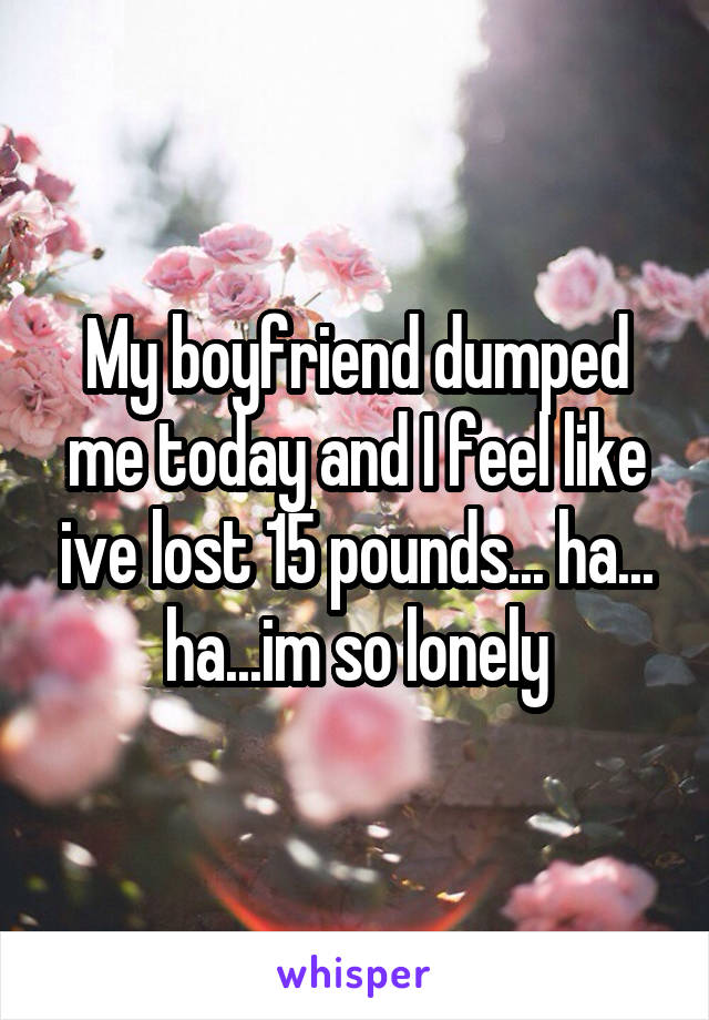My boyfriend dumped me today and I feel like ive lost 15 pounds... ha... ha...im so lonely