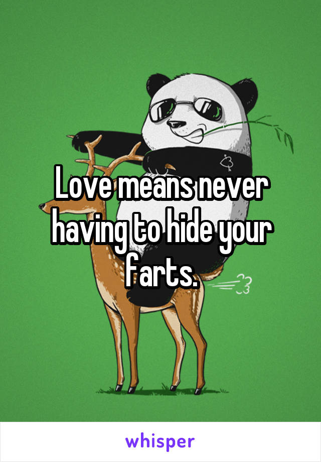 Love means never having to hide your farts.