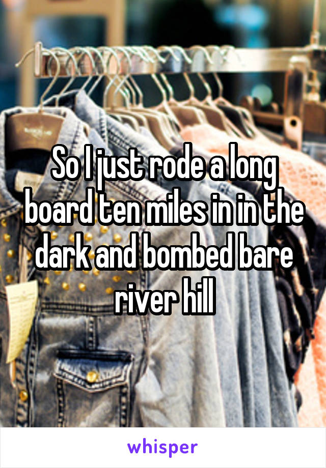 So I just rode a long board ten miles in in the dark and bombed bare river hill