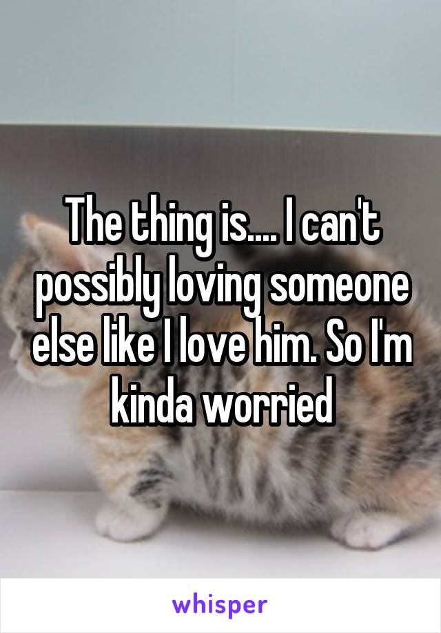 The thing is.... I can't possibly loving someone else like I love him. So I'm kinda worried