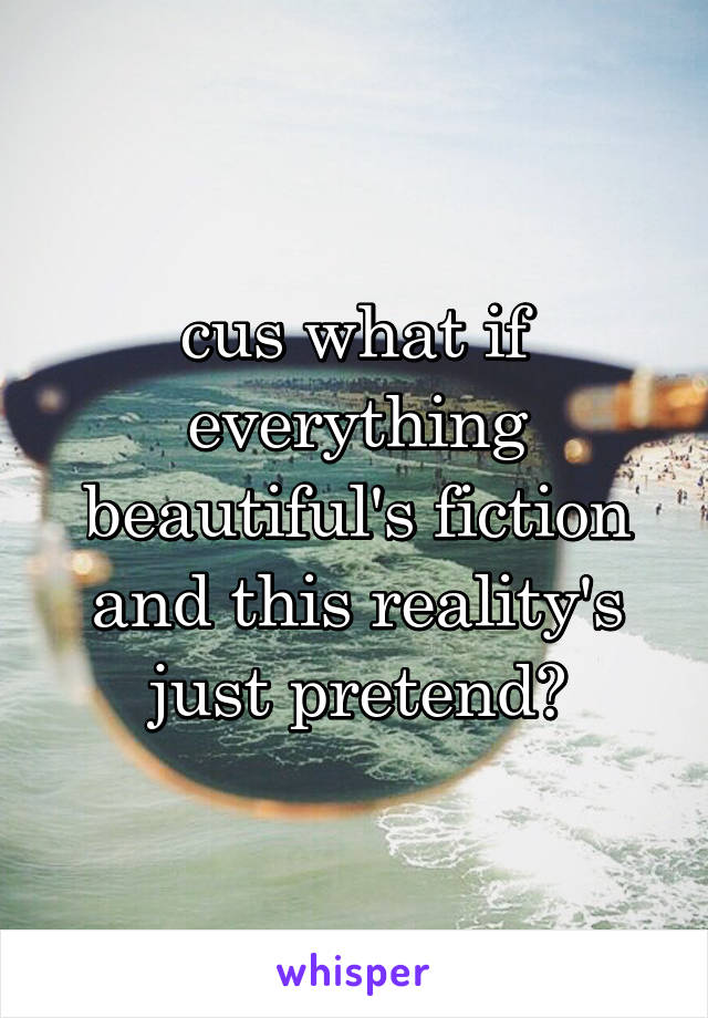 cus what if everything beautiful's fiction and this reality's just pretend?