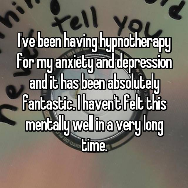 I've been having hypnotherapy for my anxiety and depression and it has been absolutely fantastic. I haven't felt this mentally well in a very long time.