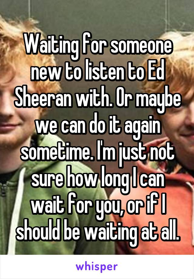 Waiting for someone new to listen to Ed Sheeran with. Or maybe we can do it again sometime. I'm just not sure how long I can wait for you, or if I should be waiting at all.