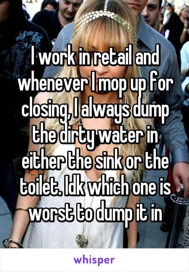 I work in retail and whenever I mop up for closing, I always dump the dirty water in either the sink or the toilet. Idk which one is worst to dump it in