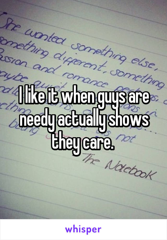 I like it when guys are needy actually shows they care.