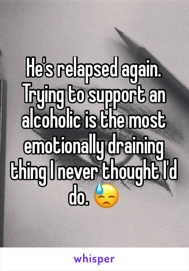 He's relapsed again. Trying to support an alcoholic is the most emotionally draining thing I never thought I'd do. 😓