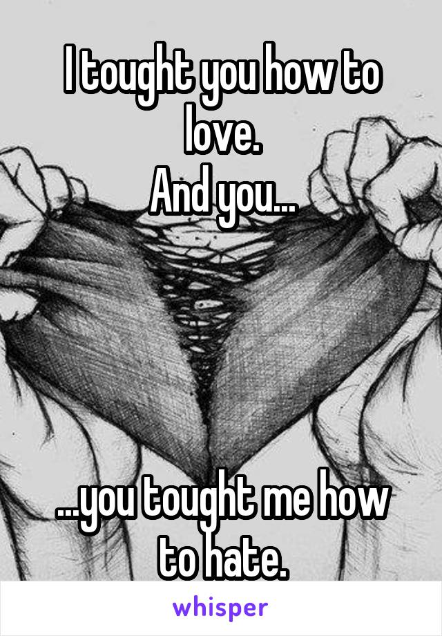 I tought you how to love. And you...     ...you tought me how to hate.