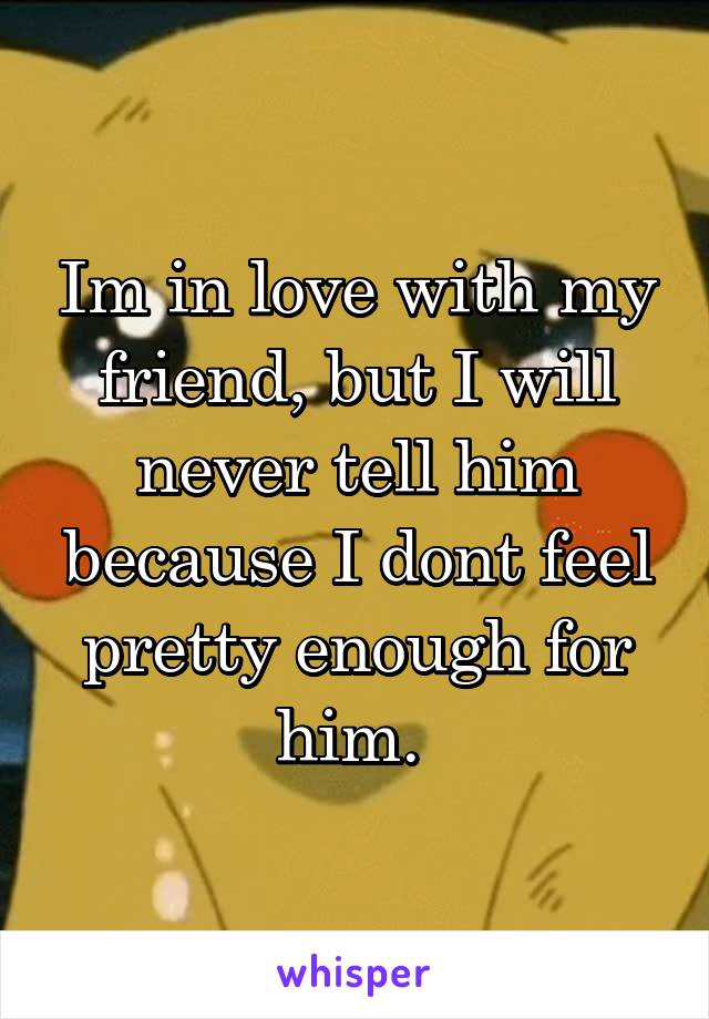 Im in love with my friend, but I will never tell him because I dont feel pretty enough for him.