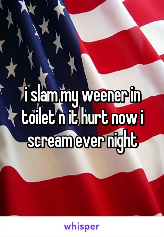 i slam my weener in toilet n it hurt now i scream ever night