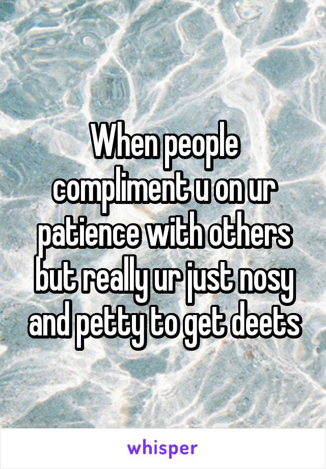 When people compliment u on ur patience with others but really ur just nosy and petty to get deets