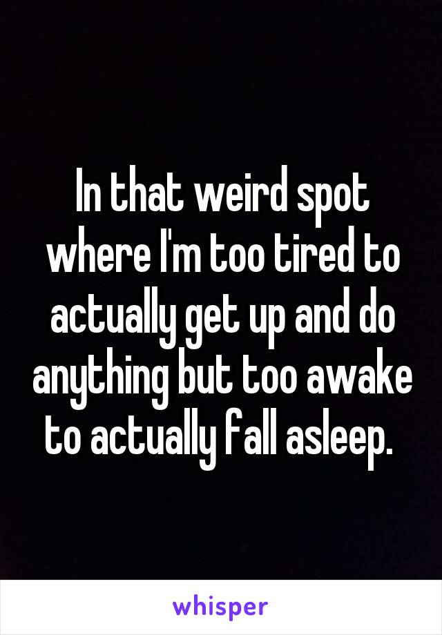 In that weird spot where I'm too tired to actually get up and do anything but too awake to actually fall asleep.