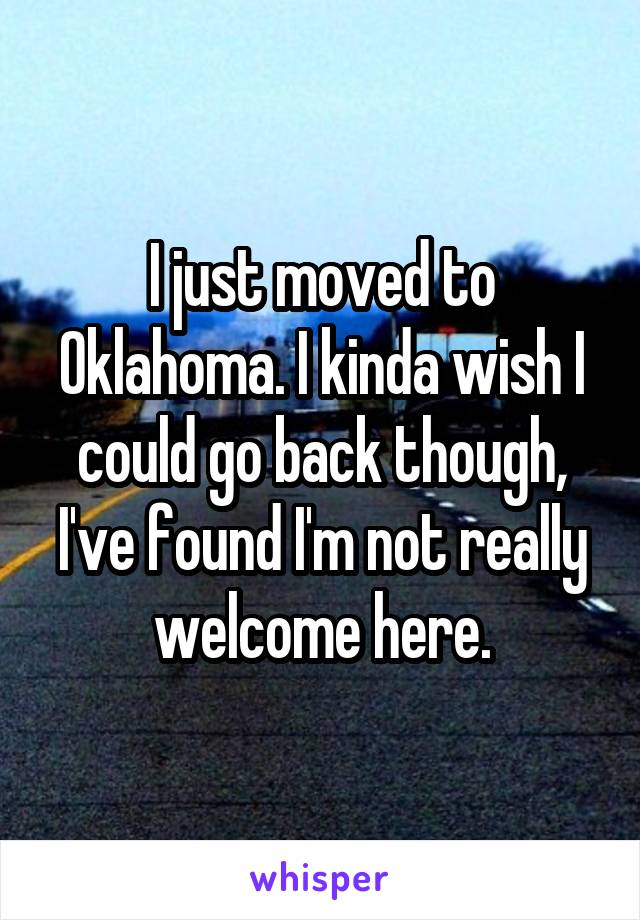 I just moved to Oklahoma. I kinda wish I could go back though, I've found I'm not really welcome here.