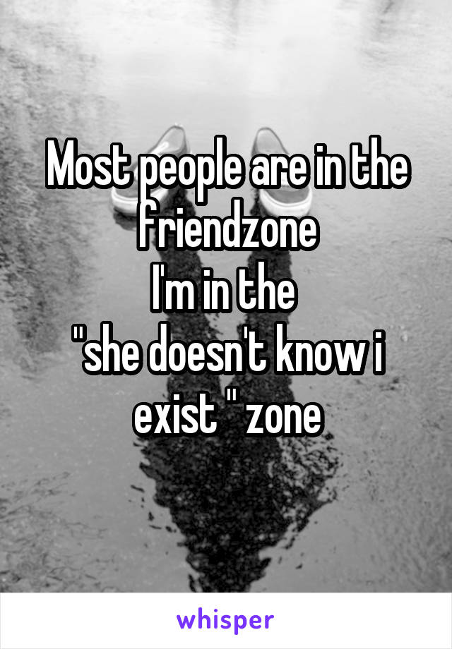 """Most people are in the friendzone I'm in the  """"she doesn't know i exist """" zone"""