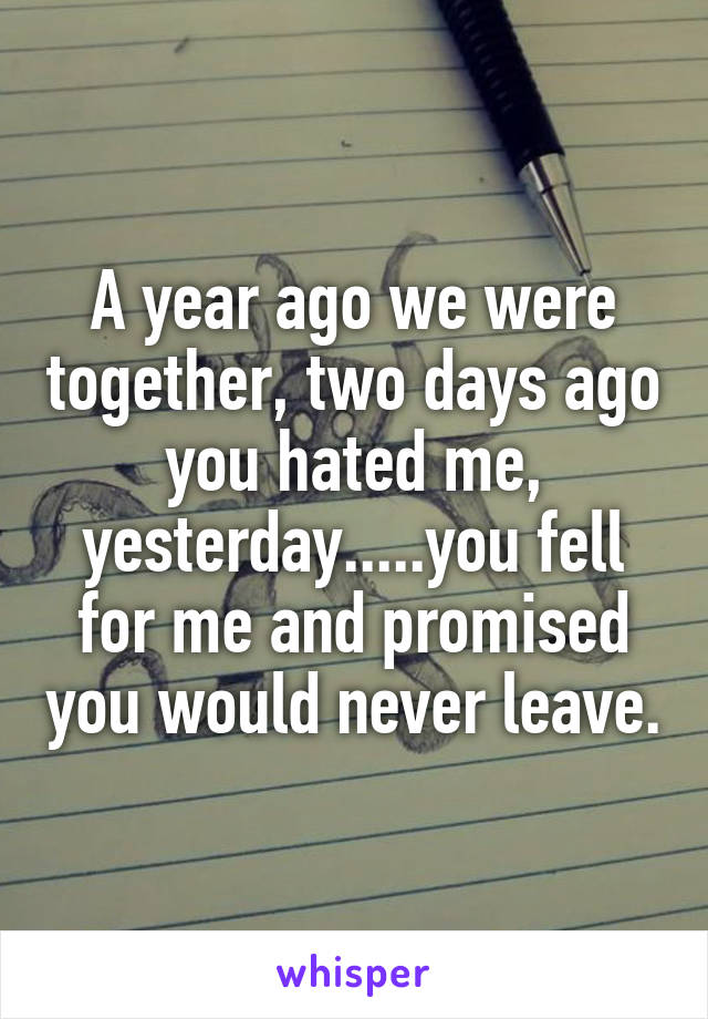 A year ago we were together, two days ago you hated me, yesterday.....you fell for me and promised you would never leave.