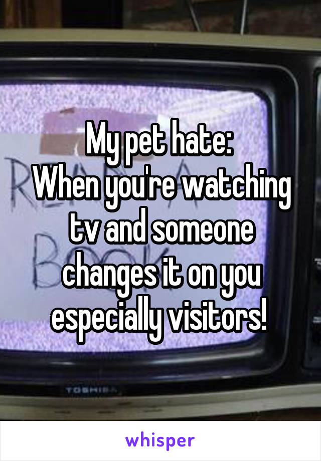 My pet hate:  When you're watching tv and someone changes it on you especially visitors!