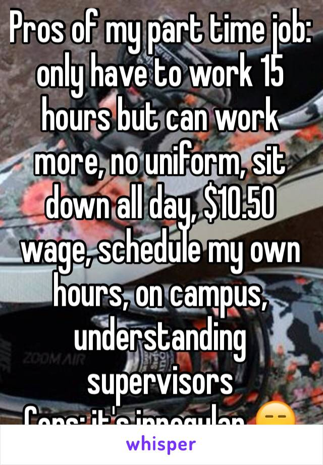 Pros of my part time job: only have to work 15 hours but can work more, no uniform, sit down all day, $10.50 wage, schedule my own hours, on campus, understanding supervisors Cons: it's irregular 😑