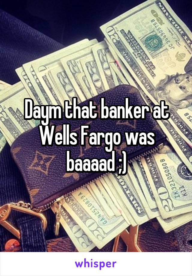Daym that banker at Wells Fargo was baaaad ;)
