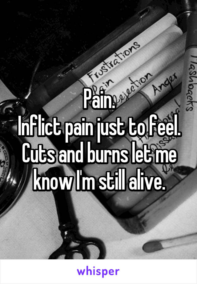Pain. Inflict pain just to feel. Cuts and burns let me know I'm still alive.