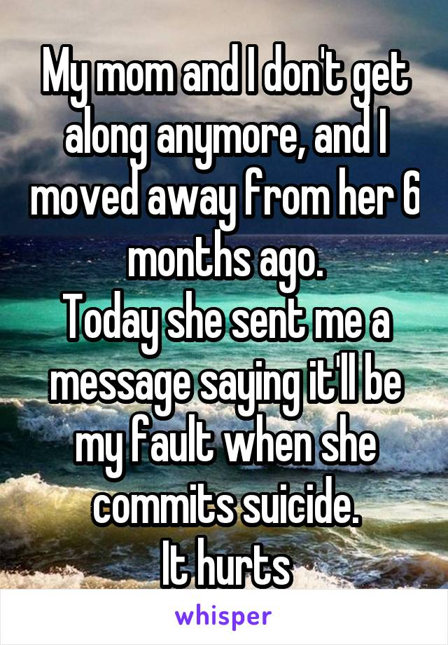 My mom and I don't get along anymore, and I moved away from her 6 months ago. Today she sent me a message saying it'll be my fault when she commits suicide. It hurts