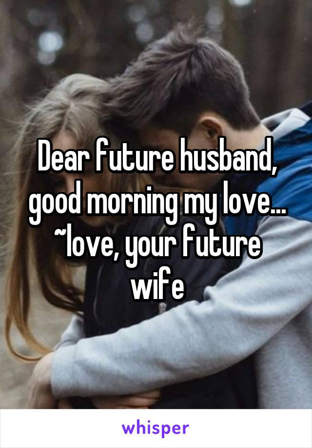 Dear future husband, good morning my love    ~love, your
