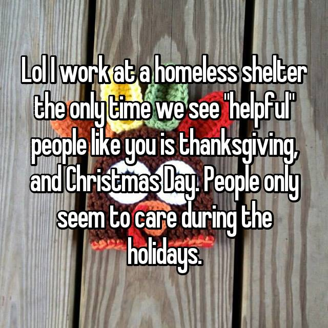 "Lol I work at a homeless shelter the only time we see ""helpful"" people like you is thanksgiving, and Christmas Day. People only seem to care during the holidays."