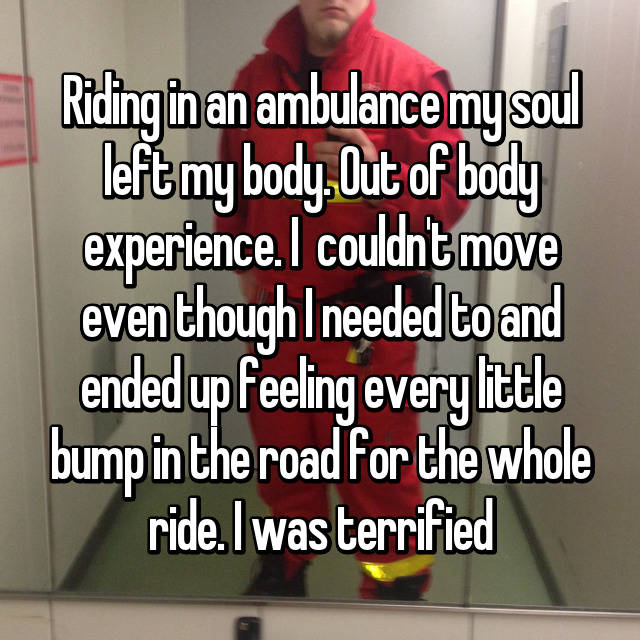 Riding in an ambulance my soul left my body. Out of body experience. I  couldn't move even though I needed to and ended up feeling every little bump in the road for the whole ride. I was terrified