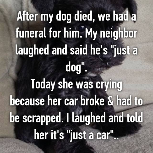 """After my dog died, we had a funeral for him. My neighbor laughed and said he's """"just a dog"""". Today she was crying because her car broke & had to be scrapped. I laughed and told her it's """"just a car"""".."""