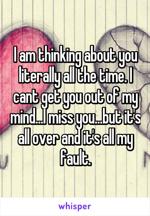 I am thinking about you literally all the time  I cant get