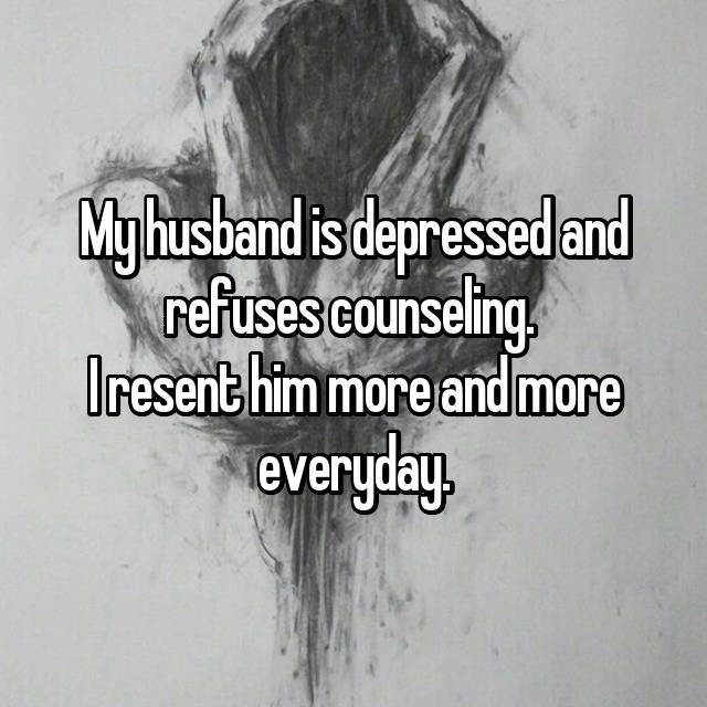 My husband is depressed and refuses counseling.  I resent him more and more everyday.
