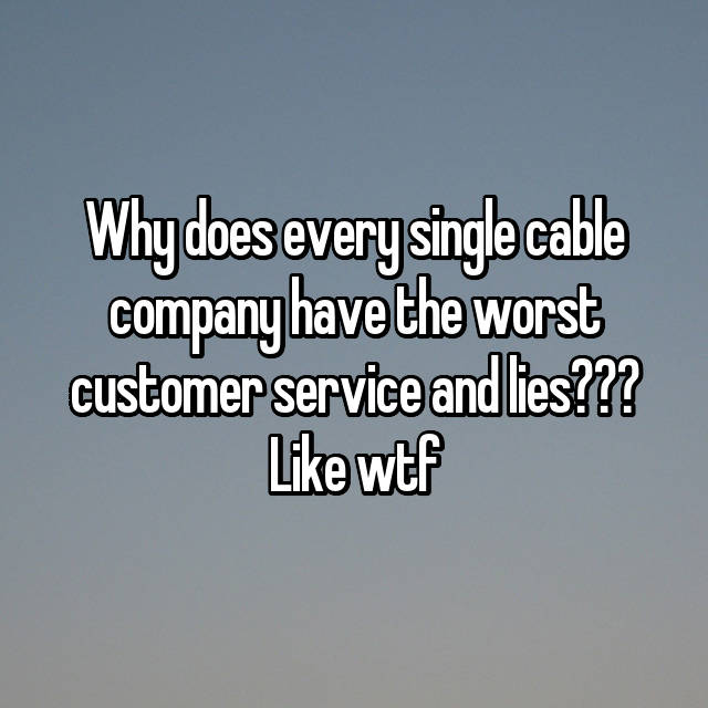 Why does every single cable company have the worst customer service and lies??? Like wtf