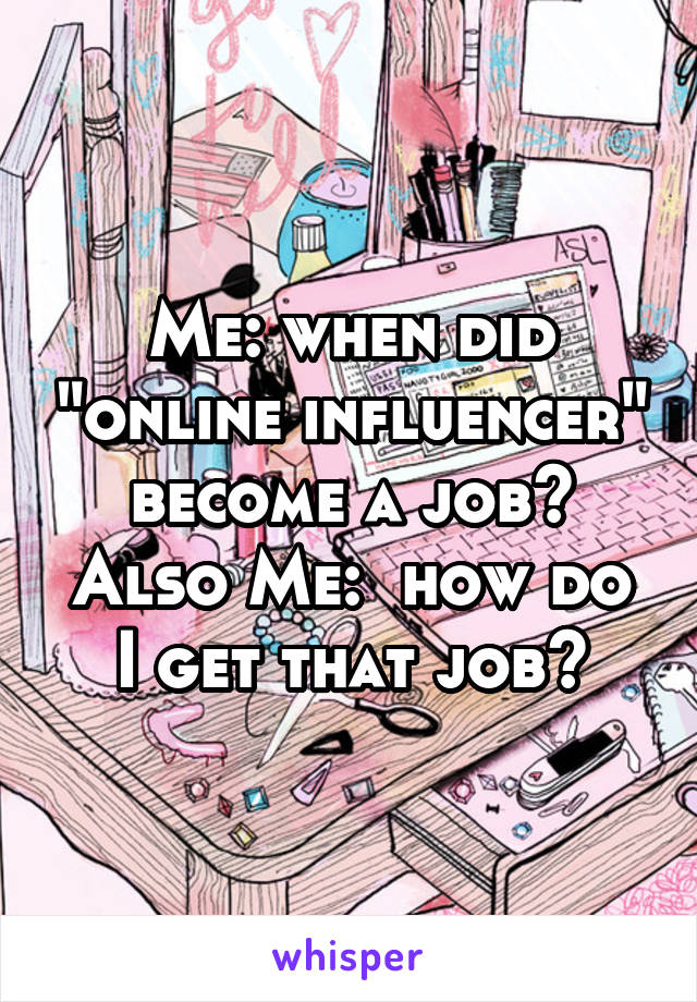 """Me: when did """"online influencer"""" become a job? Also Me:  how do I get that job?"""