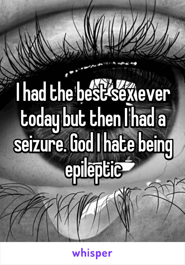 I had the best sex ever today but then I had a seizure. God I hate being epileptic