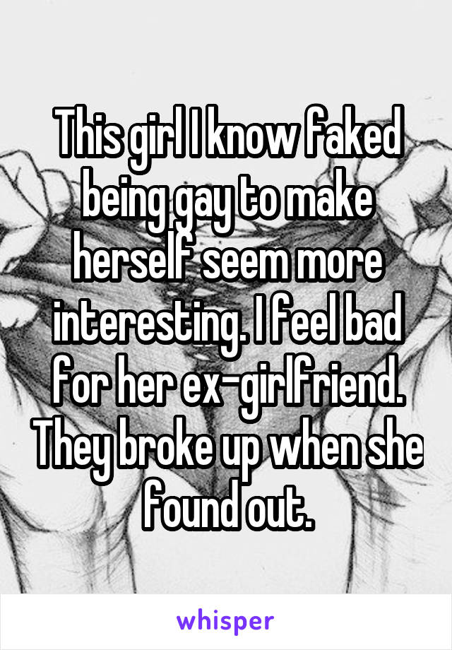 This girl I know faked being gay to make herself seem more interesting. I feel bad for her ex-girlfriend. They broke up when she found out.