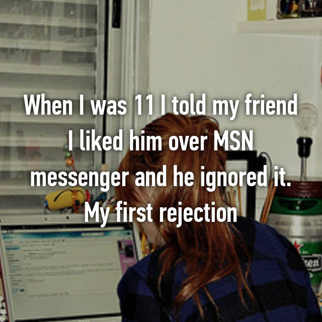 When I was 11 I told my friend I liked him over MSN messenger and he ignored it. My first rejection