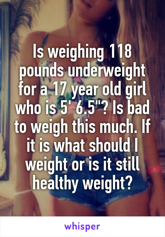 Is weighing 118 pounds underweight for a 17 year old girl