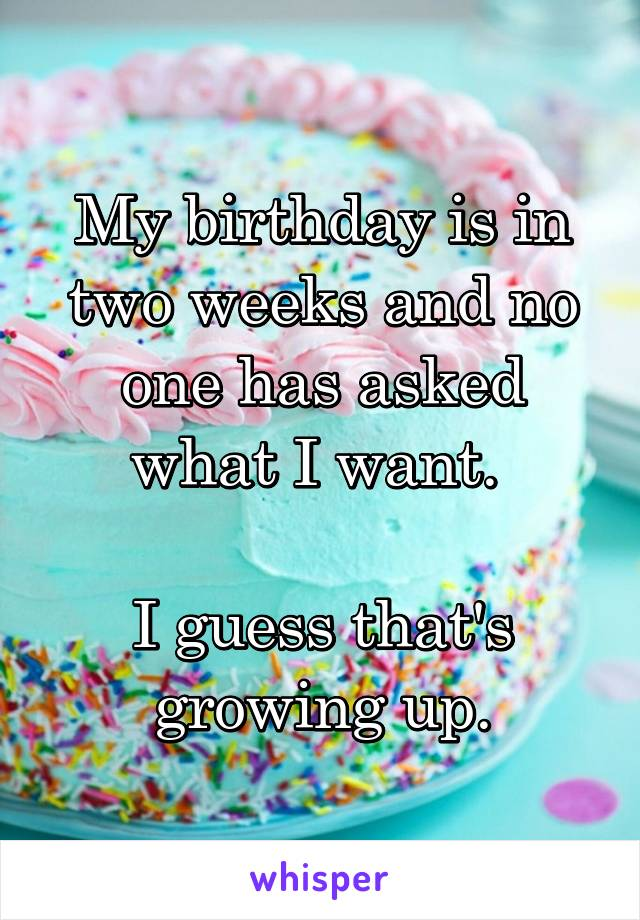 My birthday is in two weeks and no one has asked what I want.   I guess that's growing up.