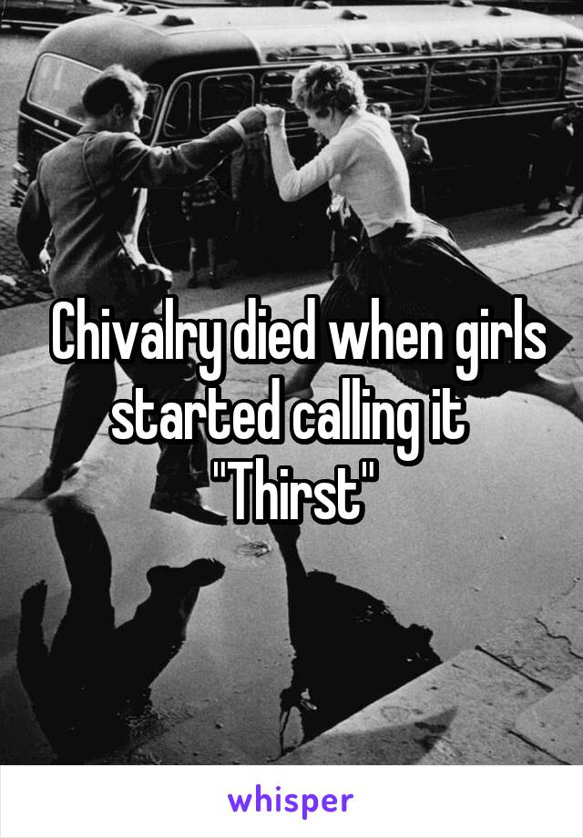 """Chivalry died when girls started calling it  """"Thirst"""""""