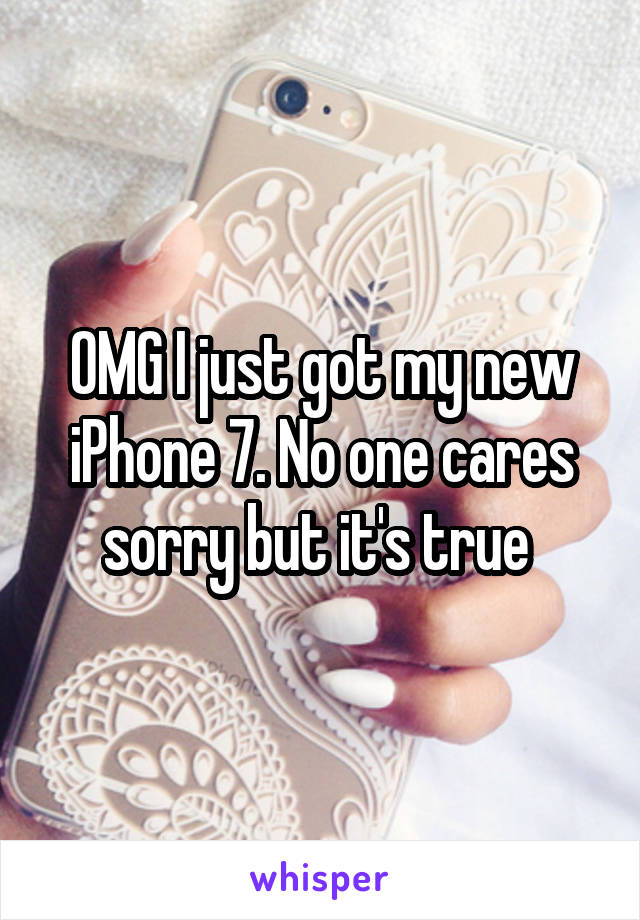 OMG I just got my new iPhone 7. No one cares sorry but it's true